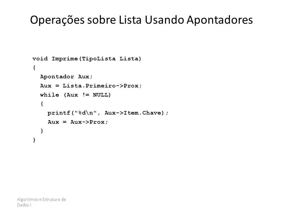 Algoritmos e Estrutura de Dados I Operações sobre Lista Usando Apontadores void Imprime(TipoLista Lista) { Apontador Aux; Aux = Lista.Primeiro->Prox;
