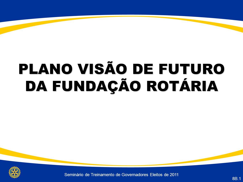 PLANO VISÃO DE FUTURO DA FUNDAÇÃO ROTÁRIA Seminário de Treinamento de Governadores Eleitos de 2011 8B.1