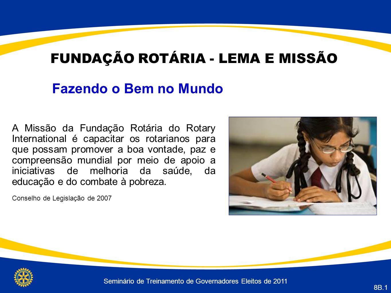 Seminário de Treinamento de Governadores Eleitos de 2011 8B.1 FUNDAÇÃO ROTÁRIA - LEMA E MISSÃO Fazendo o Bem no Mundo A Missão da Fundação Rotária do