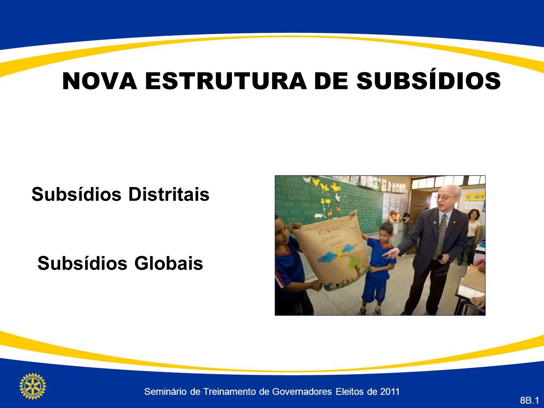 Seminário de Treinamento de Governadores Eleitos de 2011 8B.1 NOVA ESTRUTURA DE SUBSÍDIOS Subsídios Distritais Subsídios Globais