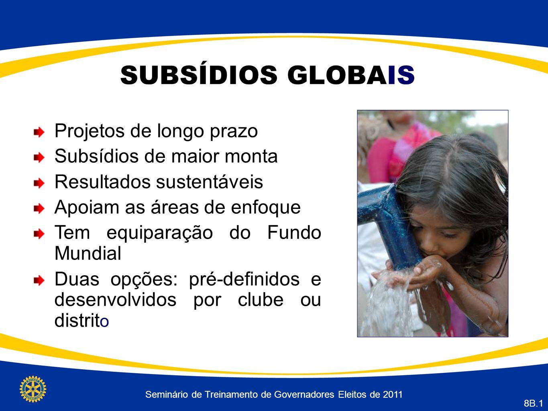 Seminário de Treinamento de Governadores Eleitos de 2011 8B.1 SUBSÍDIOS GLOBAIS Projetos de longo prazo Subsídios de maior monta Resultados sustentáveis Apoiam as áreas de enfoque Tem equiparação do Fundo Mundial Duas opções: pré-definidos e desenvolvidos por clube ou distrit o