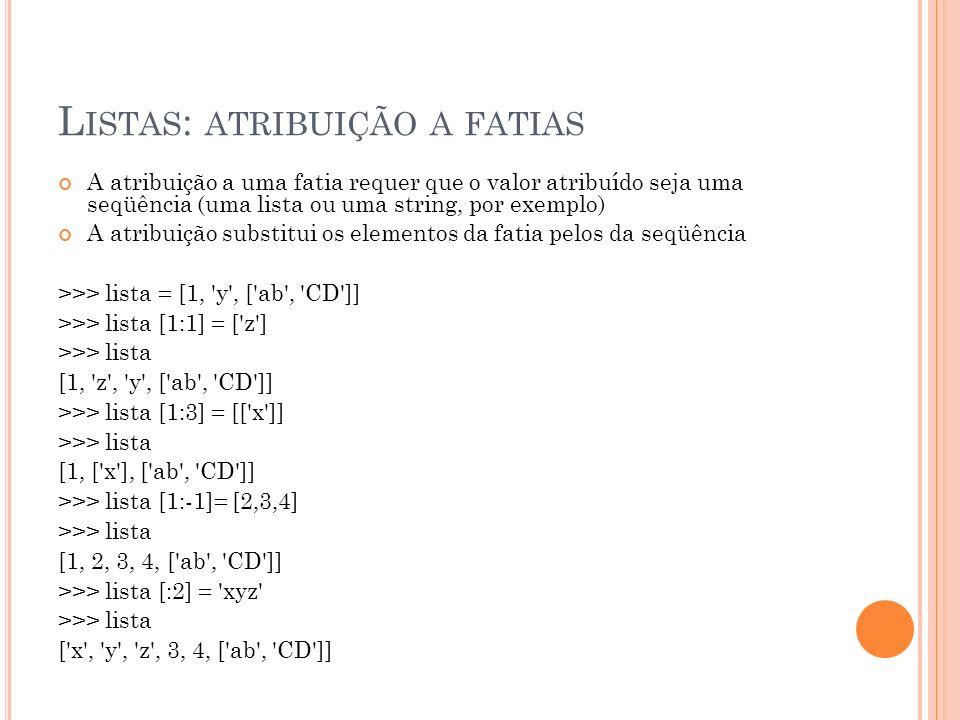 L ISTAS : ATRIBUIÇÃO A FATIAS A atribuição a uma fatia requer que o valor atribuído seja uma seqüência (uma lista ou uma string, por exemplo) A atribuição substitui os elementos da fatia pelos da seqüência >>> lista = [1, y , [ ab , CD ]] >>> lista [1:1] = [ z ] >>> lista [1, z , y , [ ab , CD ]] >>> lista [1:3] = [[ x ]] >>> lista [1, [ x ], [ ab , CD ]] >>> lista [1:-1]= [2,3,4] >>> lista [1, 2, 3, 4, [ ab , CD ]] >>> lista [:2] = xyz >>> lista [ x , y , z , 3, 4, [ ab , CD ]]