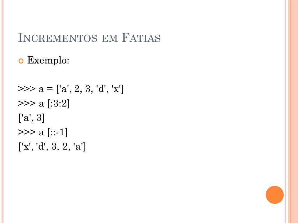 I NCREMENTOS EM F ATIAS Exemplo: >>> a = [ a , 2, 3, d , x ] >>> a [:3:2] [ a , 3] >>> a [::-1] [ x , d , 3, 2, a ]