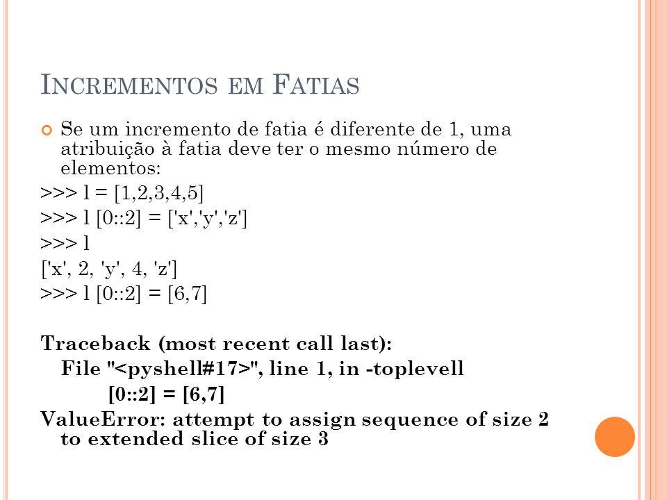 I NCREMENTOS EM F ATIAS Se um incremento de fatia é diferente de 1, uma atribuição à fatia deve ter o mesmo número de elementos: >>> l = [1,2,3,4,5] >>> l [0::2] = [ x , y , z ] >>> l [ x , 2, y , 4, z ] >>> l [0::2] = [6,7] Traceback (most recent call last): File , line 1, in -toplevell [0::2] = [6,7] ValueError: attempt to assign sequence of size 2 to extended slice of size 3