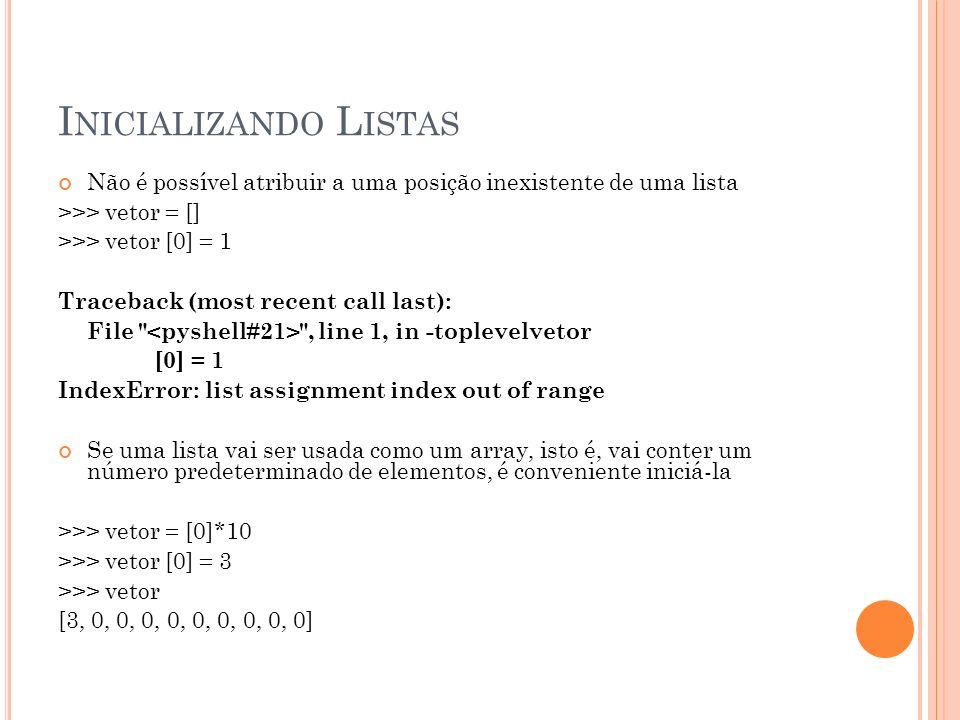I NICIALIZANDO L ISTAS Não é possível atribuir a uma posição inexistente de uma lista >>> vetor = [] >>> vetor [0] = 1 Traceback (most recent call last): File , line 1, in -toplevelvetor [0] = 1 IndexError: list assignment index out of range Se uma lista vai ser usada como um array, isto é, vai conter um número predeterminado de elementos, é conveniente iniciá-la >>> vetor = [0]*10 >>> vetor [0] = 3 >>> vetor [3, 0, 0, 0, 0, 0, 0, 0, 0, 0]