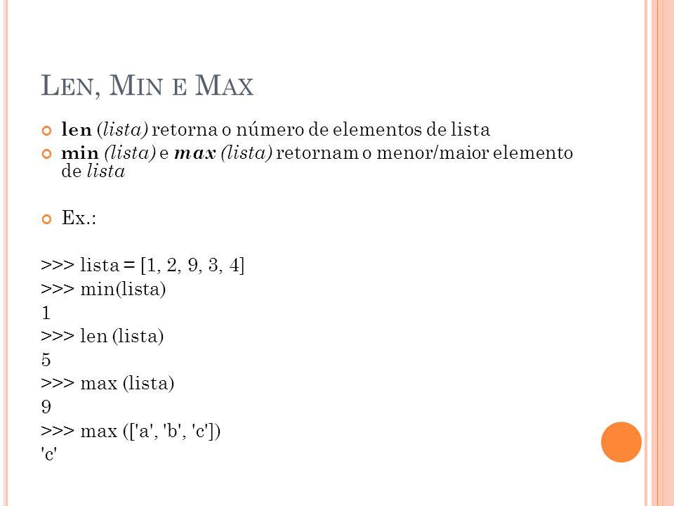 L EN, M IN E M AX len ( lista) retorna o número de elementos de lista min (lista) e max (lista) retornam o menor/maior elemento de lista Ex.: >>> lista = [1, 2, 9, 3, 4] >>> min(lista) 1 >>> len (lista) 5 >>> max (lista) 9 >>> max ([ a , b , c ]) c