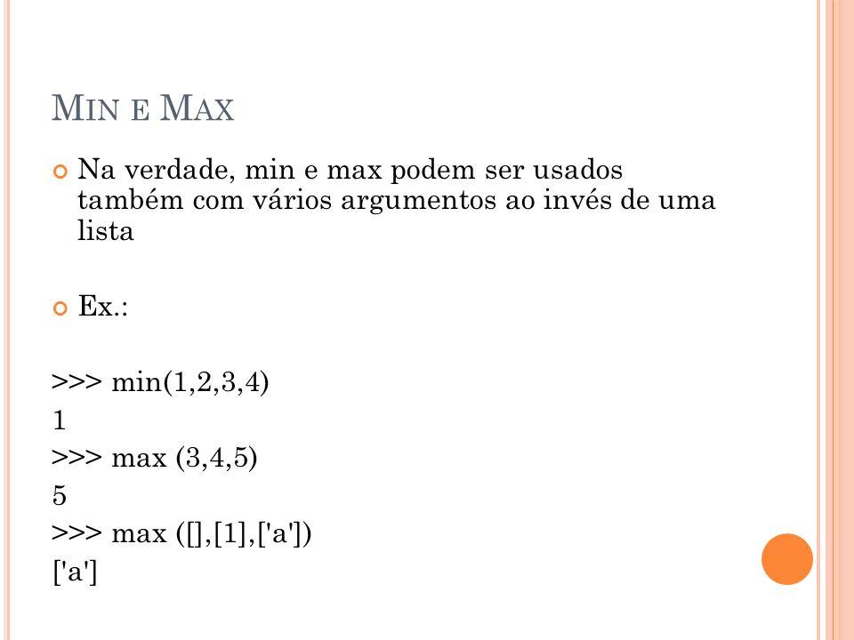M IN E M AX Na verdade, min e max podem ser usados também com vários argumentos ao invés de uma lista Ex.: >>> min(1,2,3,4) 1 >>> max (3,4,5) 5 >>> max ([],[1],[ a ]) [ a ]