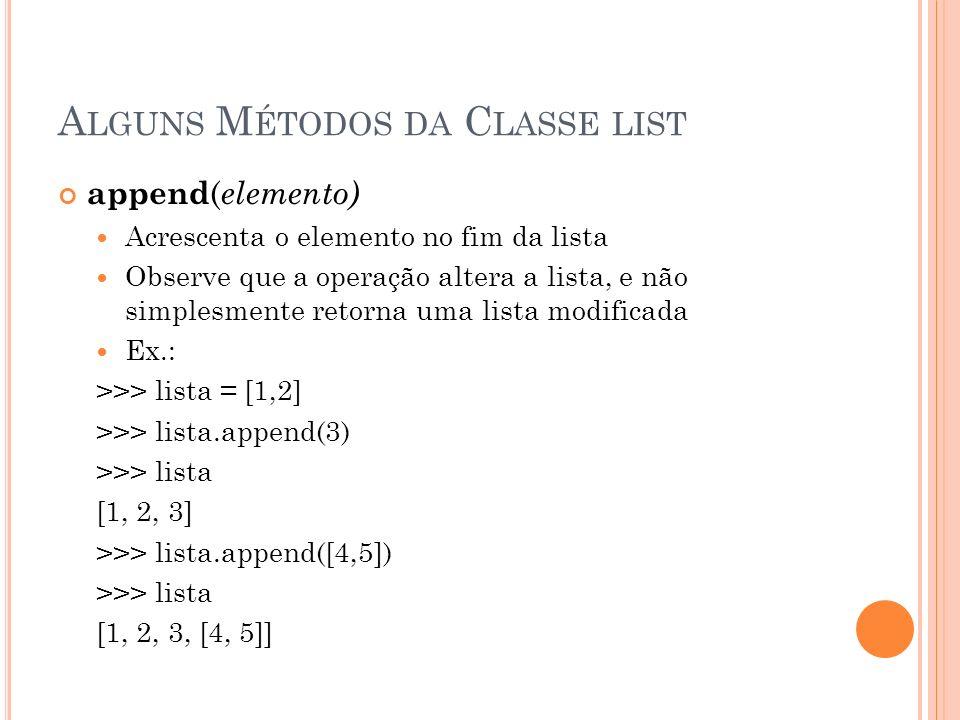 A LGUNS M ÉTODOS DA C LASSE LIST append ( elemento) Acrescenta o elemento no fim da lista Observe que a operação altera a lista, e não simplesmente retorna uma lista modificada Ex.: >>> lista = [1,2] >>> lista.append(3) >>> lista [1, 2, 3] >>> lista.append([4,5]) >>> lista [1, 2, 3, [4, 5]]