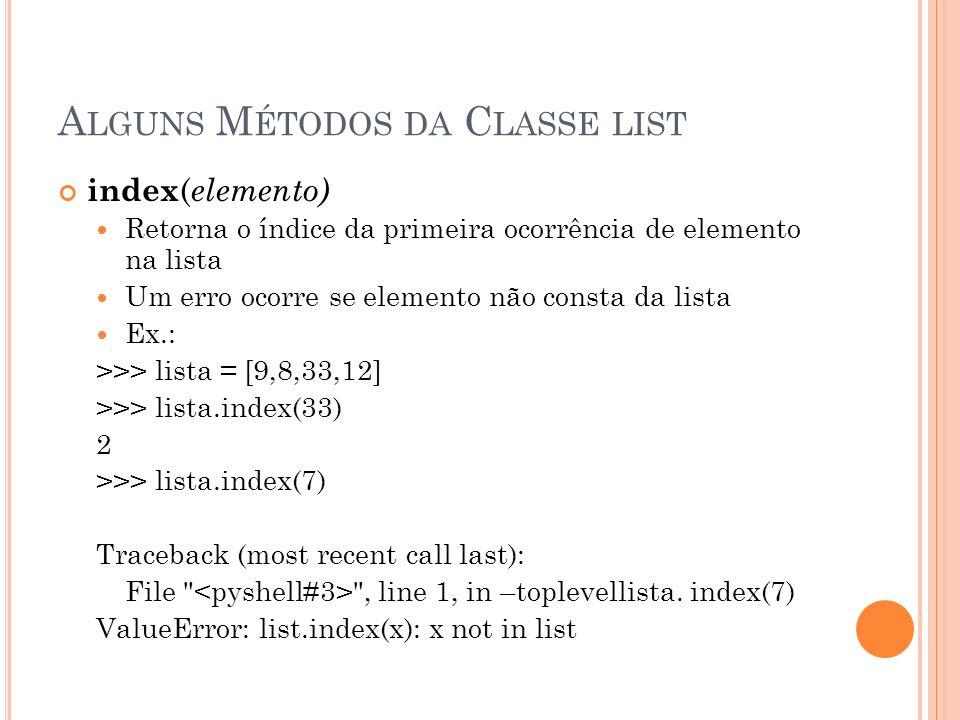A LGUNS M ÉTODOS DA C LASSE LIST index ( elemento) Retorna o índice da primeira ocorrência de elemento na lista Um erro ocorre se elemento não consta da lista Ex.: >>> lista = [9,8,33,12] >>> lista.index(33) 2 >>> lista.index(7) Traceback (most recent call last): File , line 1, in –toplevellista.