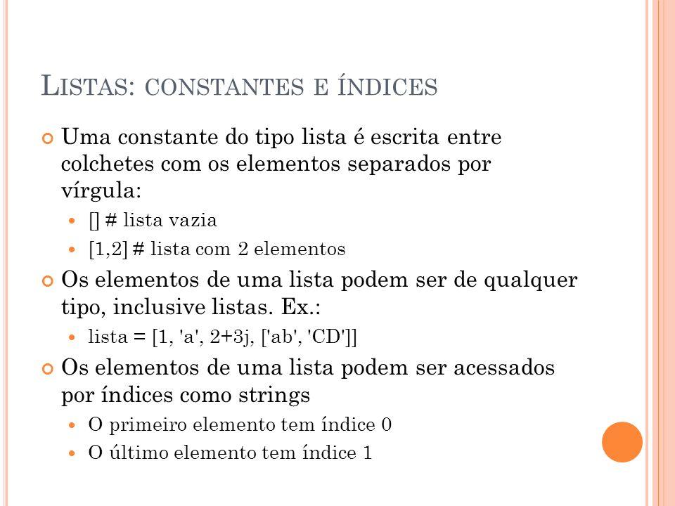 L ISTAS : CONSTANTES E ÍNDICES Uma constante do tipo lista é escrita entre colchetes com os elementos separados por vírgula: [] # lista vazia [1,2] # lista com 2 elementos Os elementos de uma lista podem ser de qualquer tipo, inclusive listas.