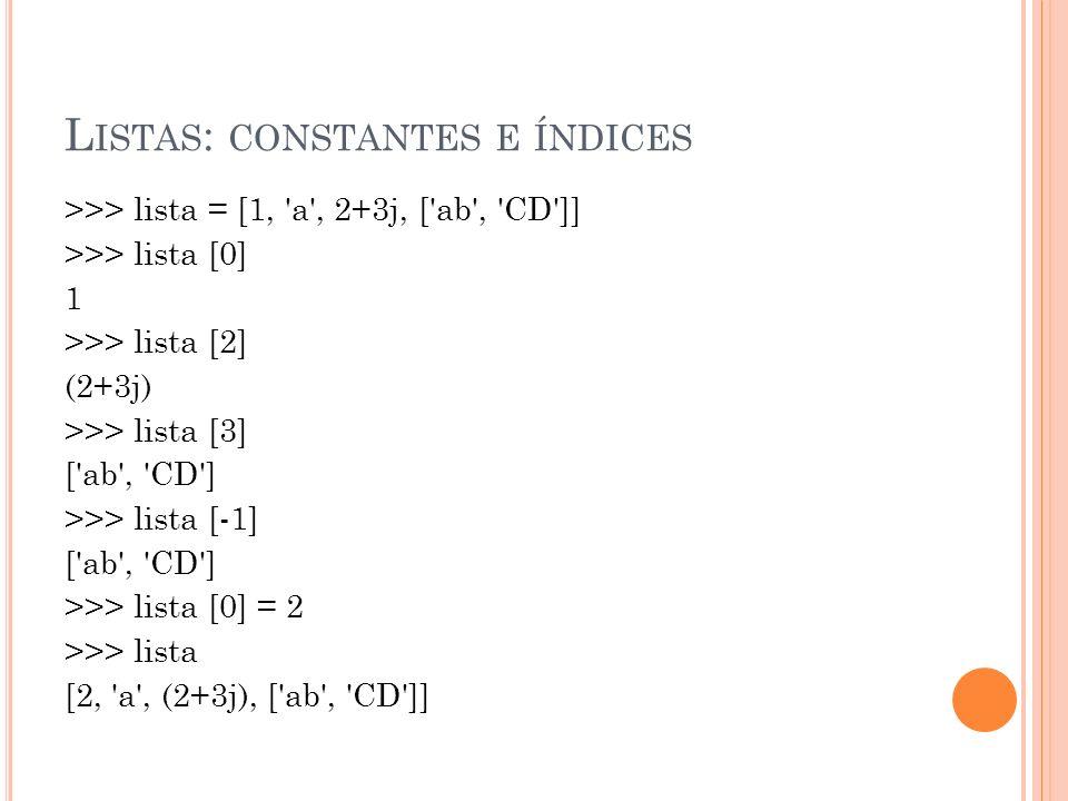 L ISTAS : CONSTANTES E ÍNDICES >>> lista = [1, a , 2+3j, [ ab , CD ]] >>> lista [0] 1 >>> lista [2] (2+3j) >>> lista [3] [ ab , CD ] >>> lista [-1] [ ab , CD ] >>> lista [0] = 2 >>> lista [2, a , (2+3j), [ ab , CD ]]