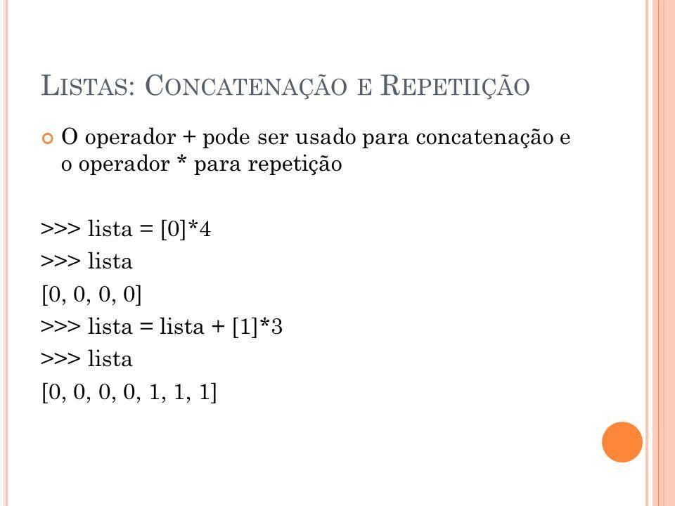 L ISTAS : C ONCATENAÇÃO E R EPETIIÇÃO O operador + pode ser usado para concatenação e o operador * para repetição >>> lista = [0]*4 >>> lista [0, 0, 0, 0] >>> lista = lista + [1]*3 >>> lista [0, 0, 0, 0, 1, 1, 1]