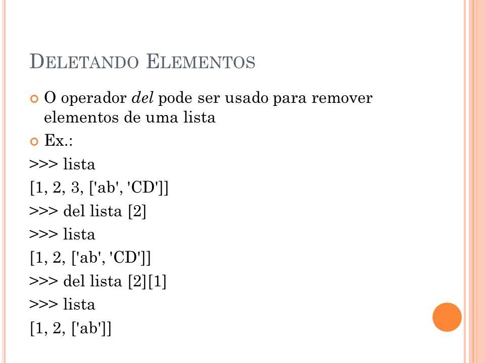 D ELETANDO E LEMENTOS O operador del pode ser usado para remover elementos de uma lista Ex.: >>> lista [1, 2, 3, [ ab , CD ]] >>> del lista [2] >>> lista [1, 2, [ ab , CD ]] >>> del lista [2][1] >>> lista [1, 2, [ ab ]]