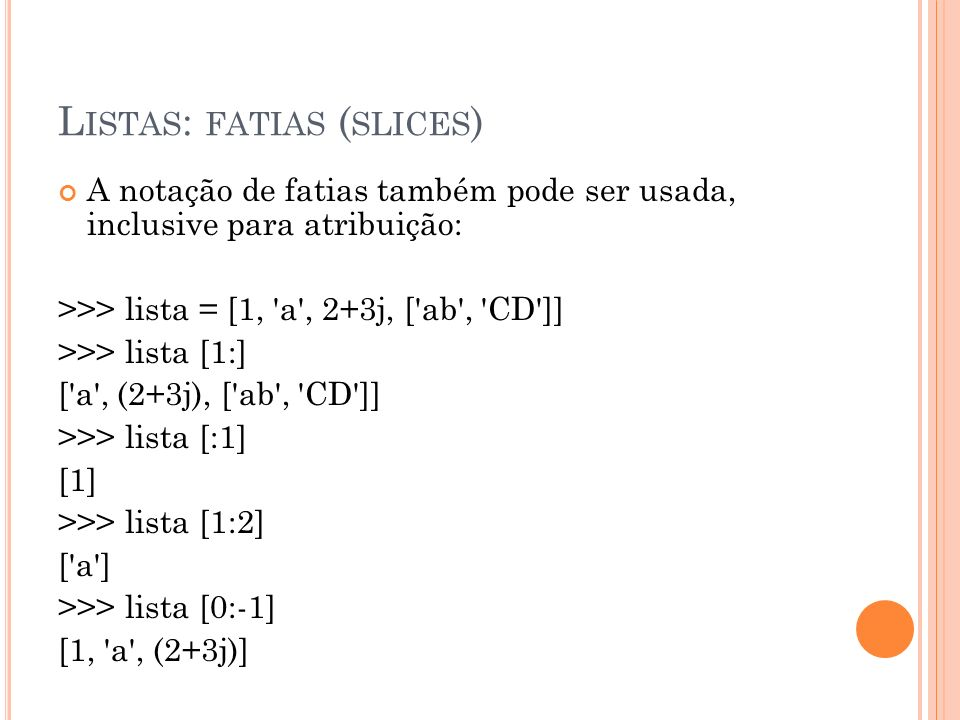 L ISTAS : FATIAS ( SLICES ) A notação de fatias também pode ser usada, inclusive para atribuição: >>> lista = [1, a , 2+3j, [ ab , CD ]] >>> lista [1:] [ a , (2+3j), [ ab , CD ]] >>> lista [:1] [1] >>> lista [1:2] [ a ] >>> lista [0:-1] [1, a , (2+3j)]