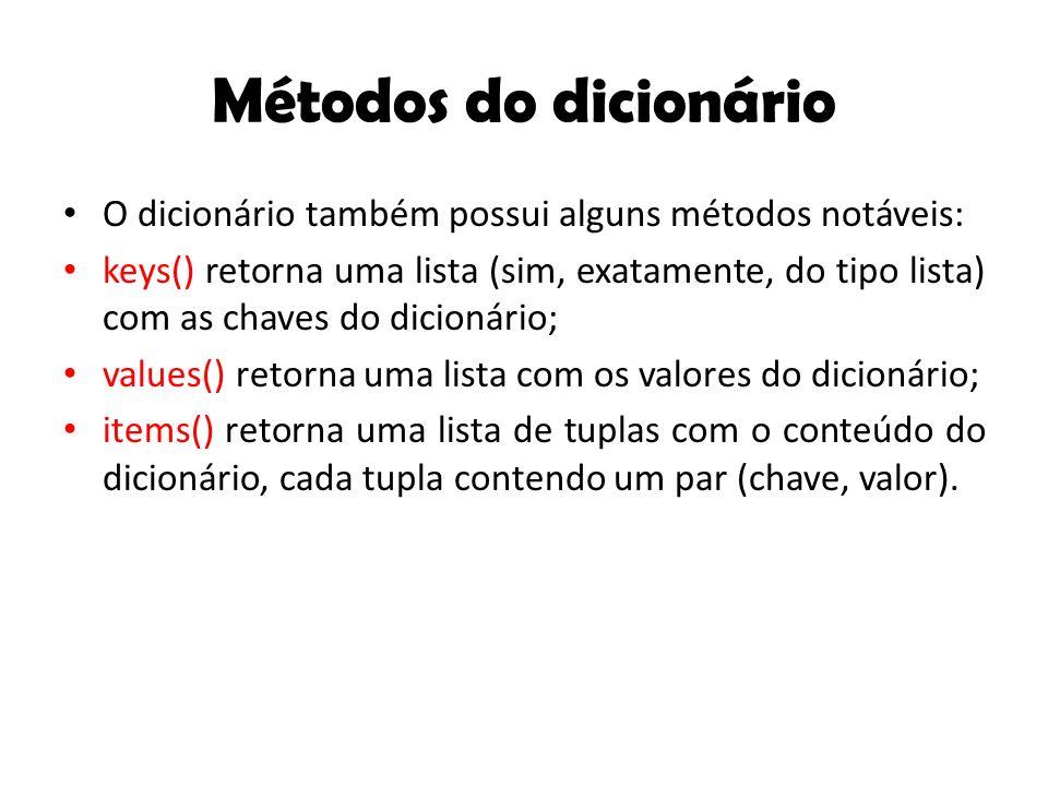 Métodos do dicionário O dicionário também possui alguns métodos notáveis: keys() retorna uma lista (sim, exatamente, do tipo lista) com as chaves do dicionário; values() retorna uma lista com os valores do dicionário; items() retorna uma lista de tuplas com o conteúdo do dicionário, cada tupla contendo um par (chave, valor).