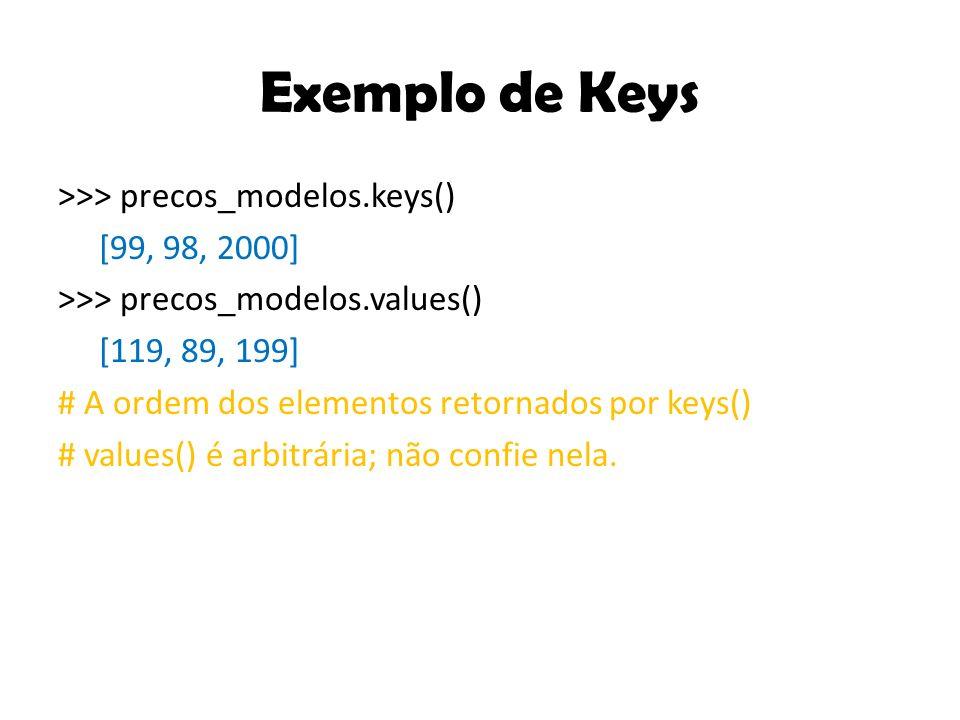 Exemplo de Keys >>> precos_modelos.keys() [99, 98, 2000] >>> precos_modelos.values() [119, 89, 199] # A ordem dos elementos retornados por keys() # values() é arbitrária; não confie nela.