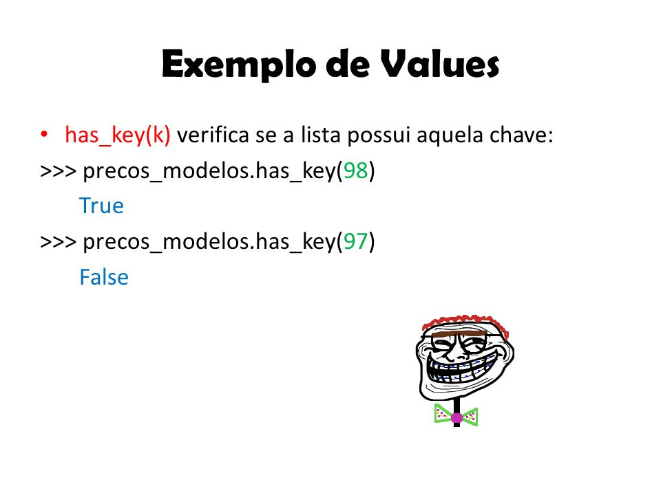 Exemplo de Values has_key(k) verifica se a lista possui aquela chave: >>> precos_modelos.has_key(98) True >>> precos_modelos.has_key(97) False