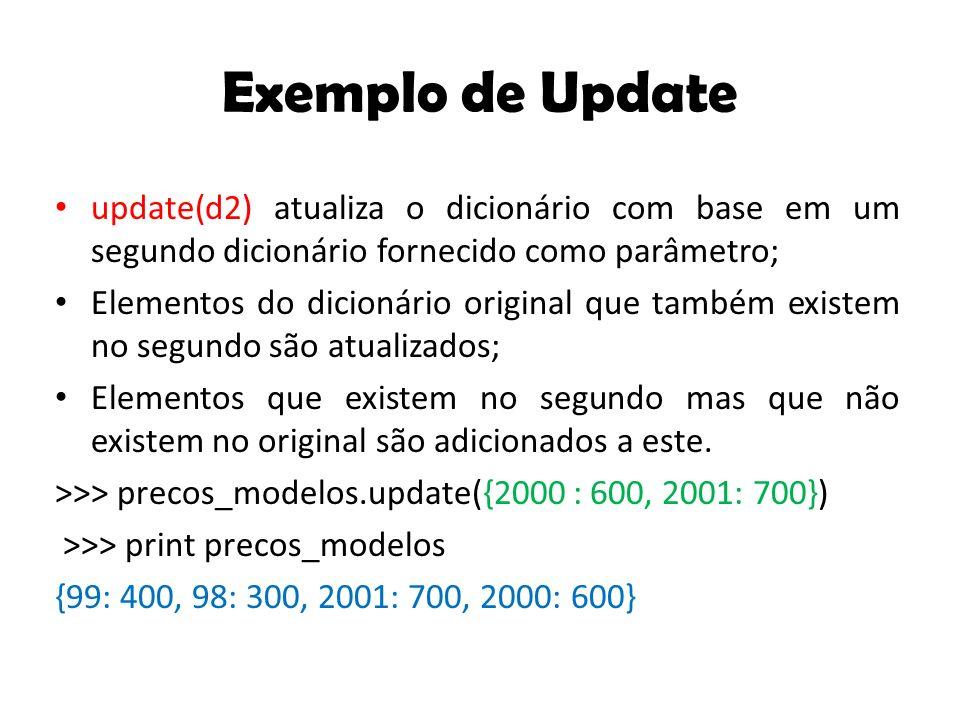Exemplo de Update update(d2) atualiza o dicionário com base em um segundo dicionário fornecido como parâmetro; Elementos do dicionário original que também existem no segundo são atualizados; Elementos que existem no segundo mas que não existem no original são adicionados a este.