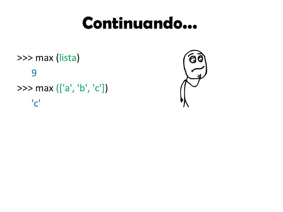 Continuando... >>> max (lista) 9 >>> max ([ a , b , c ]) c