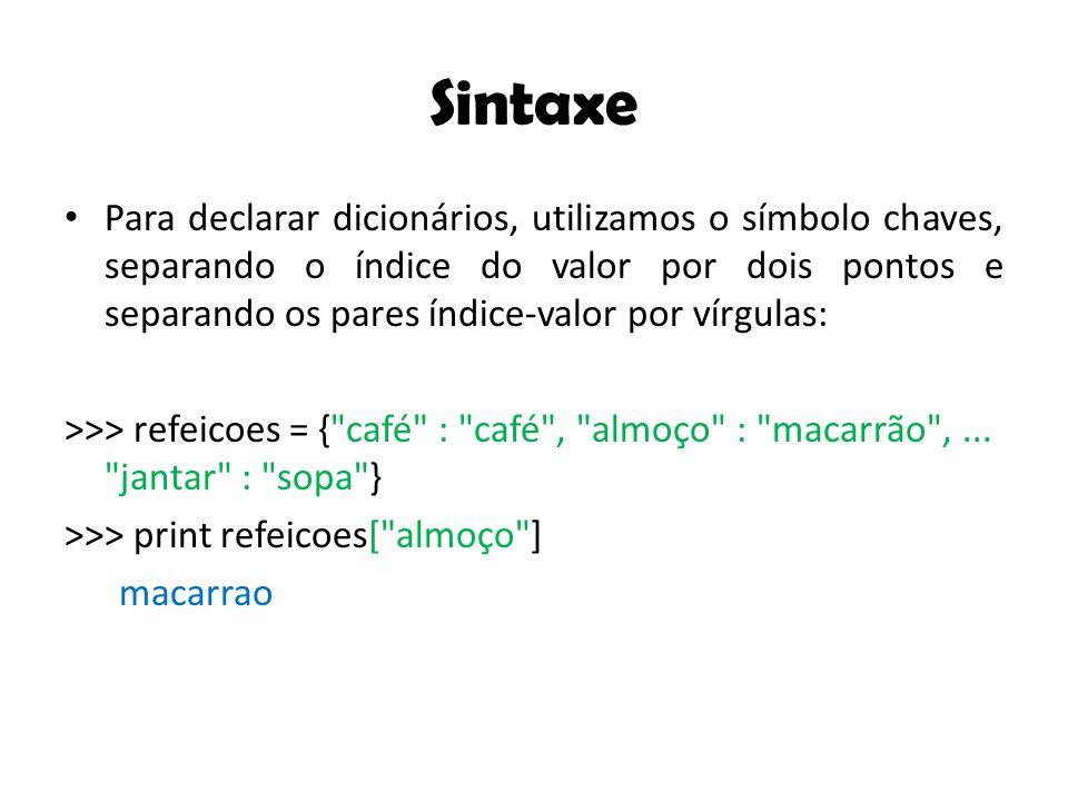 Sintaxe Para declarar dicionários, utilizamos o símbolo chaves, separando o índice do valor por dois pontos e separando os pares índice-valor por vírgulas: >>> refeicoes = { café : café , almoço : macarrão ,...