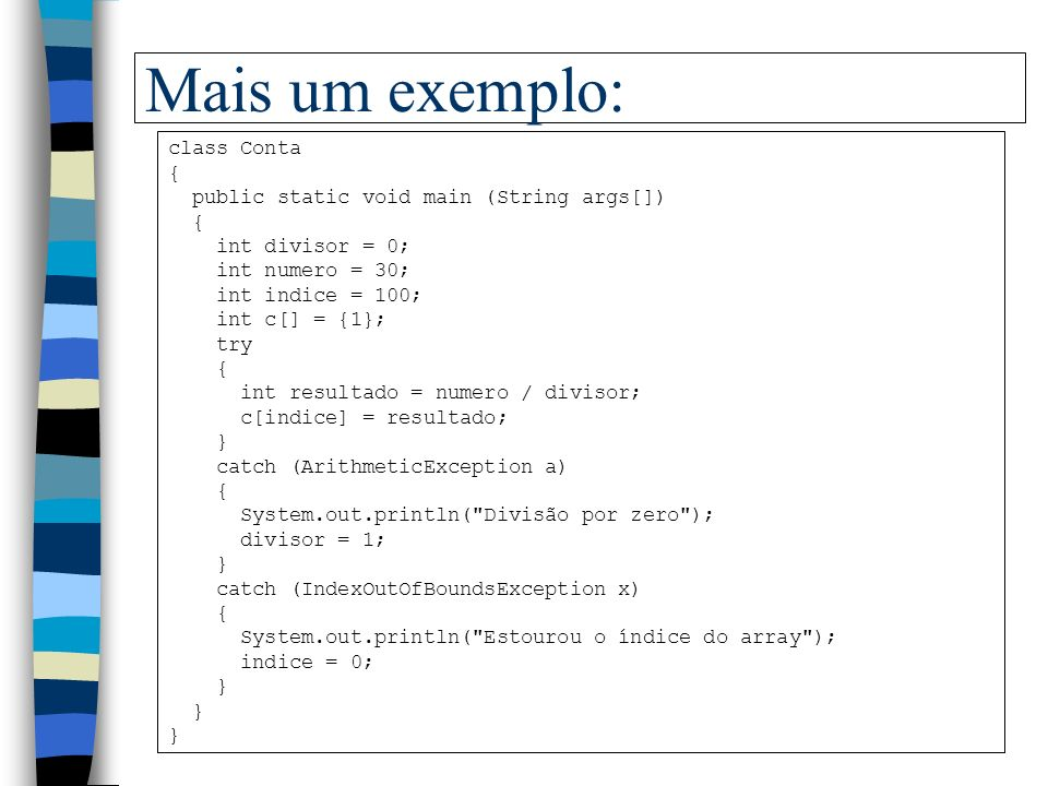 Exemplo com tratamento de exceção class Teste01 { public static void main (String args[]) { int i = 1, j = 0, k; try { k = i/j; } catch (ArithmeticException e) { System.out.println( Deu pau ); System.out.println(e); }