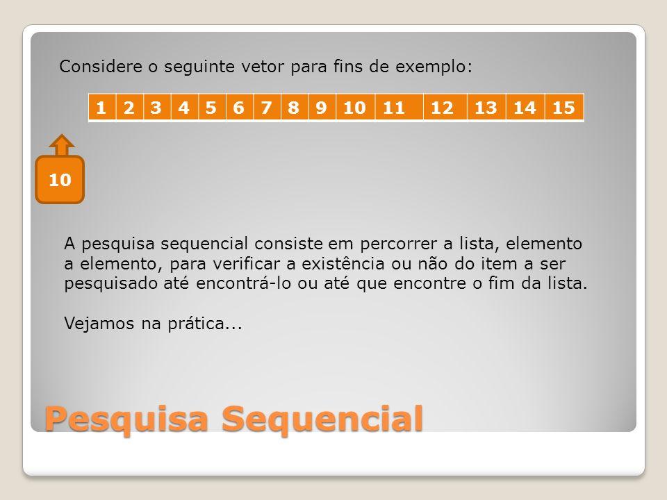 Pesquisa Sequencial 123456789101112131415 Considere o seguinte vetor para fins de exemplo: A pesquisa sequencial consiste em percorrer a lista, elemen