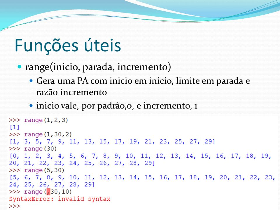 Funções úteis range(inicio, parada, incremento) Gera uma PA com inicio em inicio, limite em parada e razão incremento inicio vale, por padrão,0, e incremento, 1