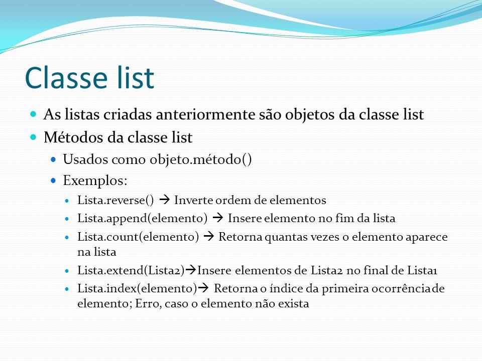 Classe list As listas criadas anteriormente são objetos da classe list Métodos da classe list Usados como objeto.método() Exemplos: Lista.reverse() Inverte ordem de elementos Lista.append(elemento) Insere elemento no fim da lista Lista.count(elemento) Retorna quantas vezes o elemento aparece na lista Lista.extend(Lista2) Insere elementos de Lista2 no final de Lista1 Lista.index(elemento) Retorna o índice da primeira ocorrência de elemento; Erro, caso o elemento não exista