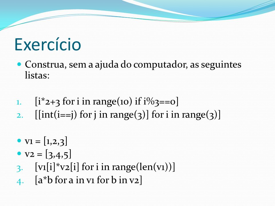Exercício Construa, sem a ajuda do computador, as seguintes listas: 1. [i*2+3 for i in range(10) if i%3==0] 2. [[int(i==j) for j in range(3)] for i in