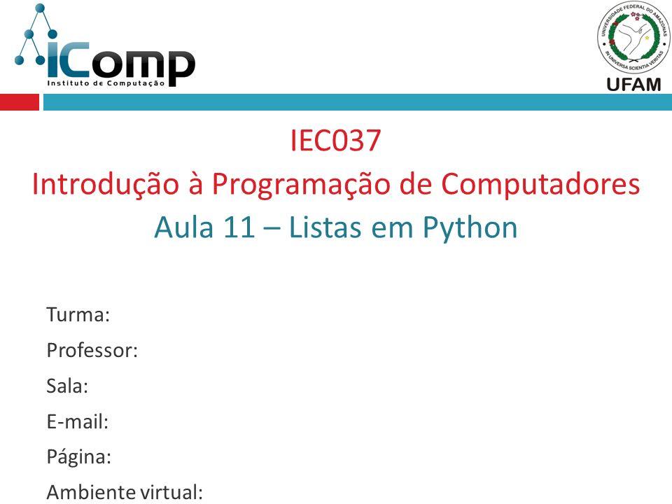 IEC037 Introdução à Programação de Computadores Aula 11 – Listas em Python Turma: Professor: Sala: E-mail: Página: Ambiente virtual: