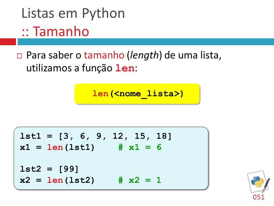 Listas em Python :: Tamanho Para saber o tamanho (length) de uma lista, utilizamos a função len : len( ) 051 lst1 = [3, 6, 9, 12, 15, 18] x1 = len(lst