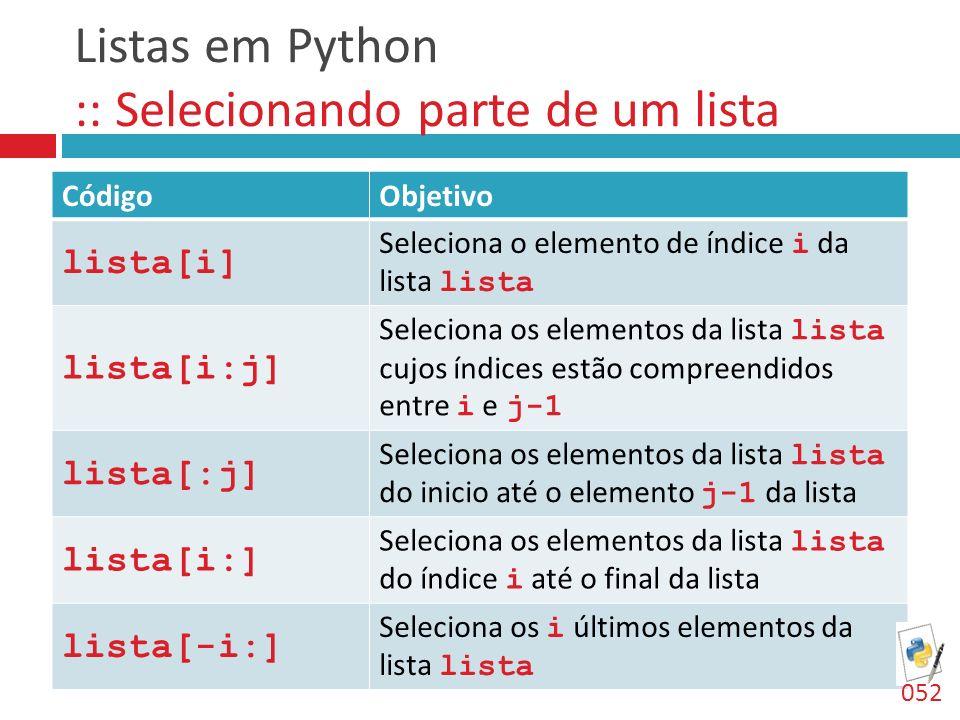 Listas em Python :: Selecionando parte de um lista CódigoObjetivo lista[i] Seleciona o elemento de índice i da lista lista lista[i:j] Seleciona os ele