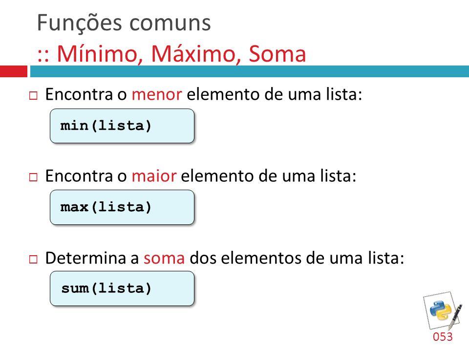 Funções comuns :: Mínimo, Máximo, Soma Encontra o menor elemento de uma lista: Encontra o maior elemento de uma lista: Determina a soma dos elementos