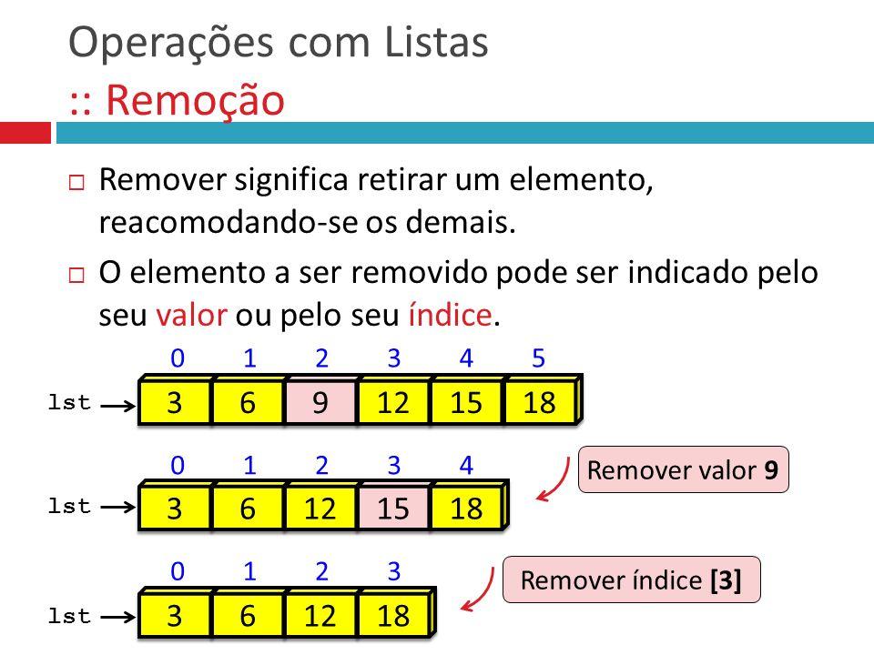 Remover significa retirar um elemento, reacomodando-se os demais. O elemento a ser removido pode ser indicado pelo seu valor ou pelo seu índice. Opera