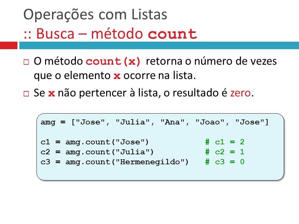 Operações com Listas :: Busca – método count O método count(x) retorna o número de vezes que o elemento x ocorre na lista. Se x não pertencer à lista,