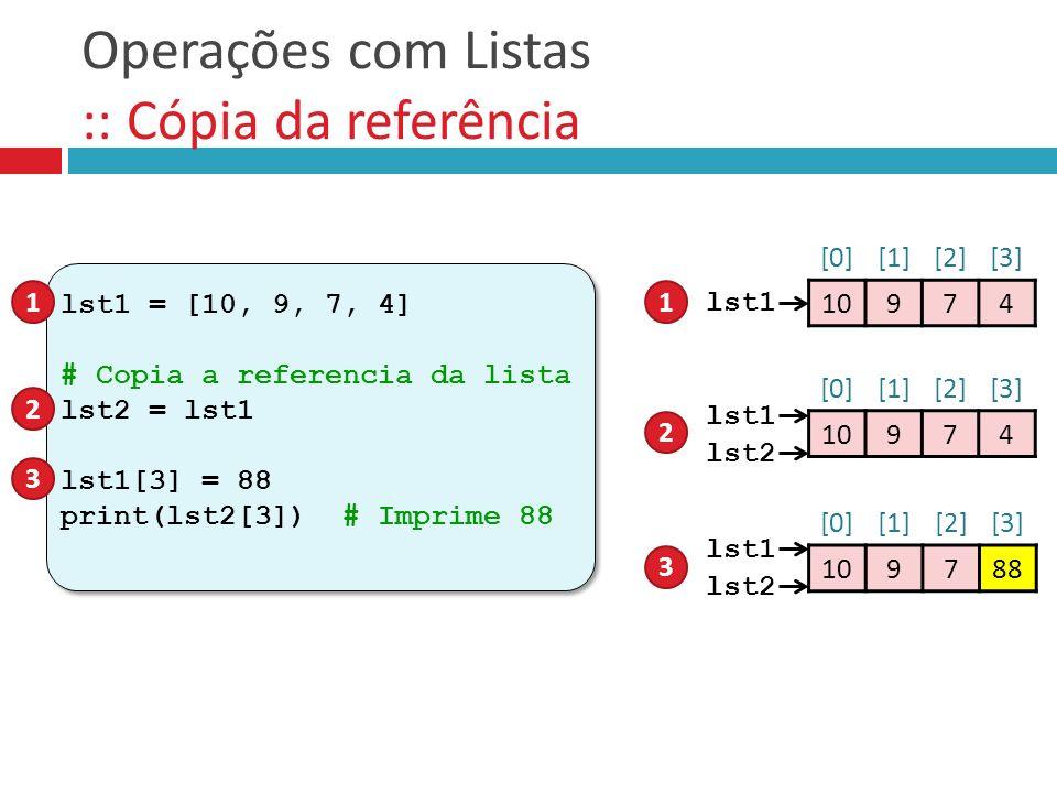 Operações com Listas :: Cópia da referência lst1 = [10, 9, 7, 4] # Copia a referencia da lista lst2 = lst1 lst1[3] = 88 print(lst2[3]) # Imprime 88 ls