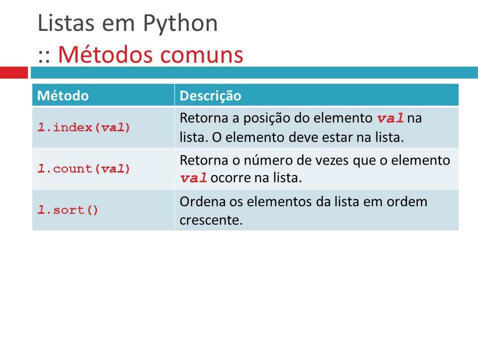 Listas em Python :: Métodos comuns MétodoDescrição l.index(val) Retorna a posição do elemento val na lista. O elemento deve estar na lista. l.count(va