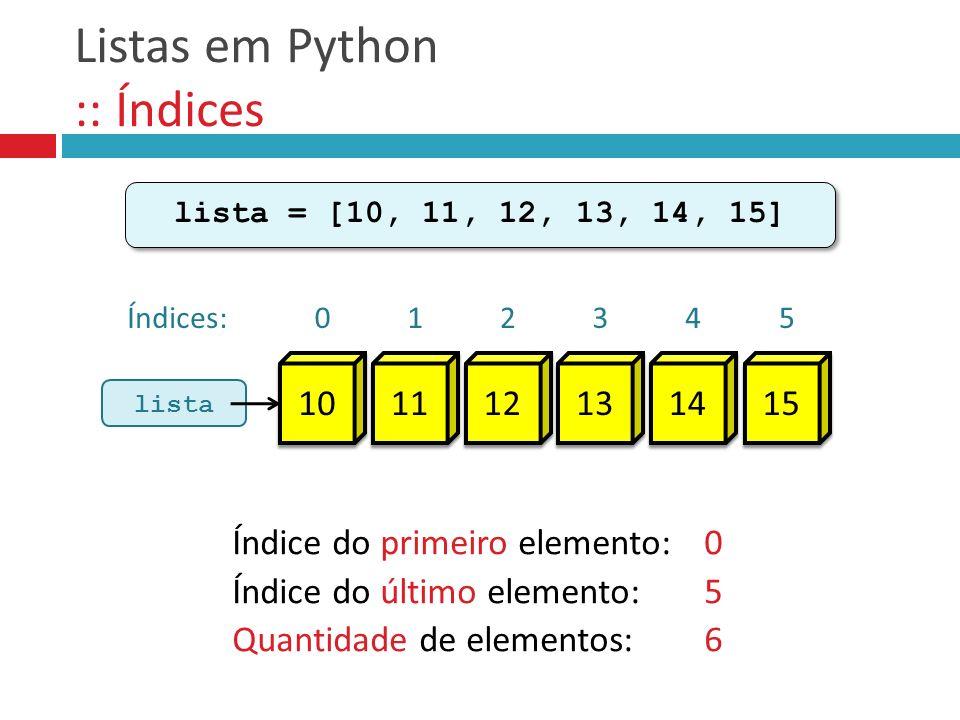 lista = [10, 11, 12, 13, 14, 15] Índice do primeiro elemento:0 Índice do último elemento:5 Quantidade de elementos:6 Listas em Python :: Índices lista Índices: 10 0 11 1 12 2 13 3 14 4 15 5