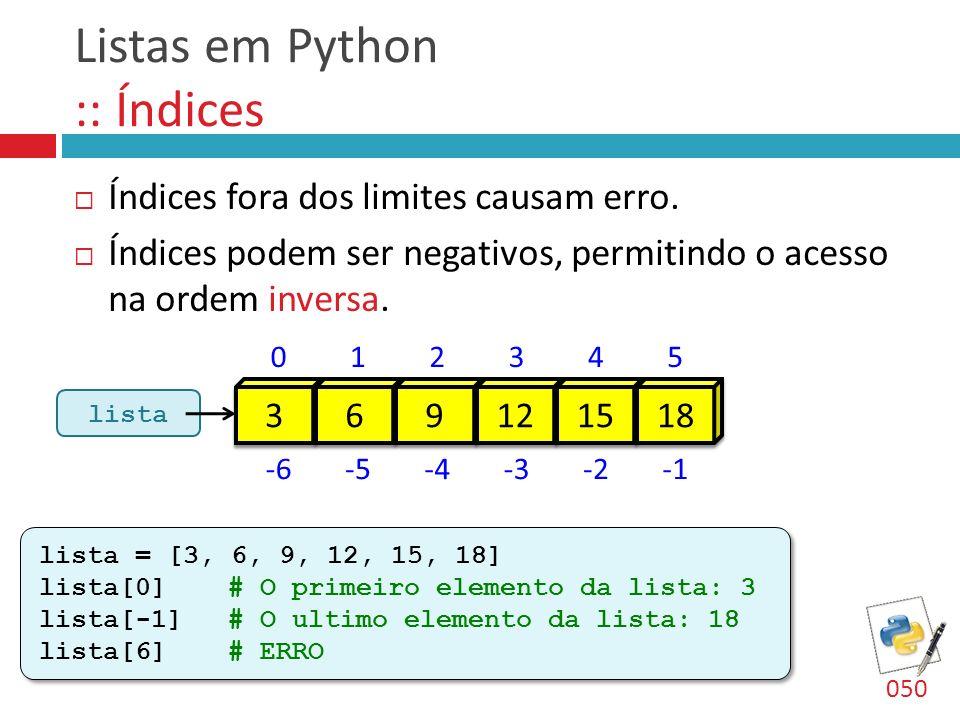 Listas em Python :: Tamanho Para saber o tamanho (length) de uma lista, utilizamos a função len : len( ) 051 lst1 = [3, 6, 9, 12, 15, 18] x1 = len(lst1) # x1 = 6 lst2 = [99] x2 = len(lst2) # x2 = 1 lst1 = [3, 6, 9, 12, 15, 18] x1 = len(lst1) # x1 = 6 lst2 = [99] x2 = len(lst2) # x2 = 1