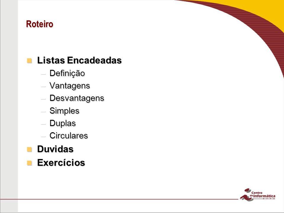 Roteiro Listas Encadeadas Listas Encadeadas –Definição –Vantagens –Desvantagens –Simples –Duplas –Circulares Duvidas Duvidas Exercícios Exercícios