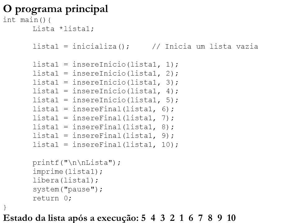 O programa principal int main(){ Lista *lista1; lista1 = inicializa(); // Inicia um lista vazia lista1 = insereInicio(lista1, 1); lista1 = insereInici