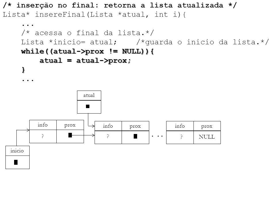 while((atual->prox != NULL)){ atual = atual->prox; } /* inserção no final: retorna a lista atualizada */ Lista* insereFinal(Lista *atual, int i){... /
