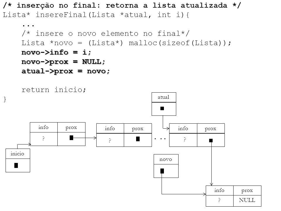 novo->info = i; novo->prox = NULL; atual->prox = novo; /* inserção no final: retorna a lista atualizada */ Lista* insereFinal(Lista *atual, int i){...