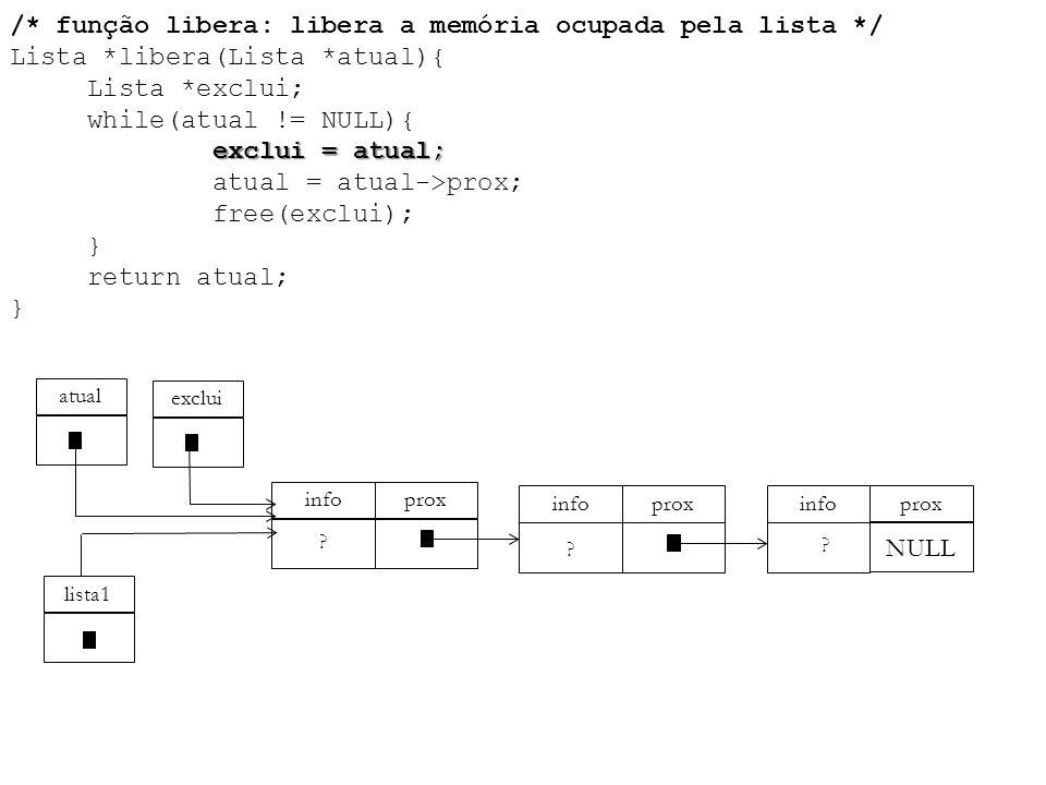 exclui = atual; /* função libera: libera a memória ocupada pela lista */ Lista *libera(Lista *atual){ Lista *exclui; while(atual != NULL){ exclui = at