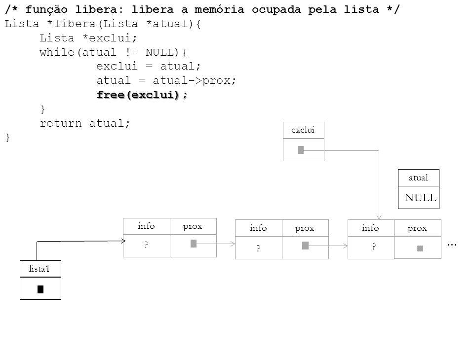 free(exclui); /* função libera: libera a memória ocupada pela lista */ Lista *libera(Lista *atual){ Lista *exclui; while(atual != NULL){ exclui = atua