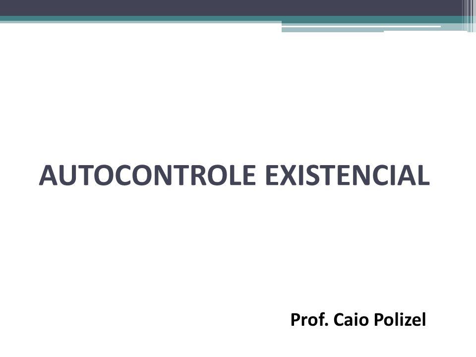 AUTOCONTROLE EXISTENCIAL Prof. Caio Polizel