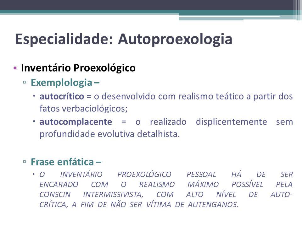 Especialidade: Autoproexologia Inventário Proexológico Exemplologia – autocrítico = o desenvolvido com realismo teático a partir dos fatos verbaciológ