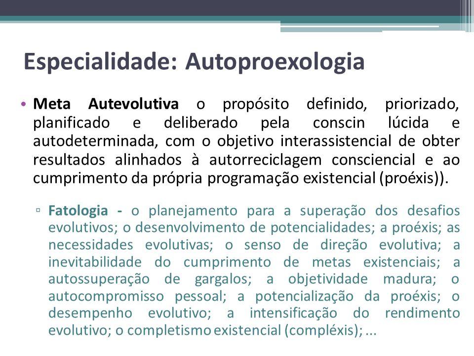 Especialidade: Autoproexologia Meta Autevolutiva o propósito definido, priorizado, planificado e deliberado pela conscin lúcida e autodeterminada, com