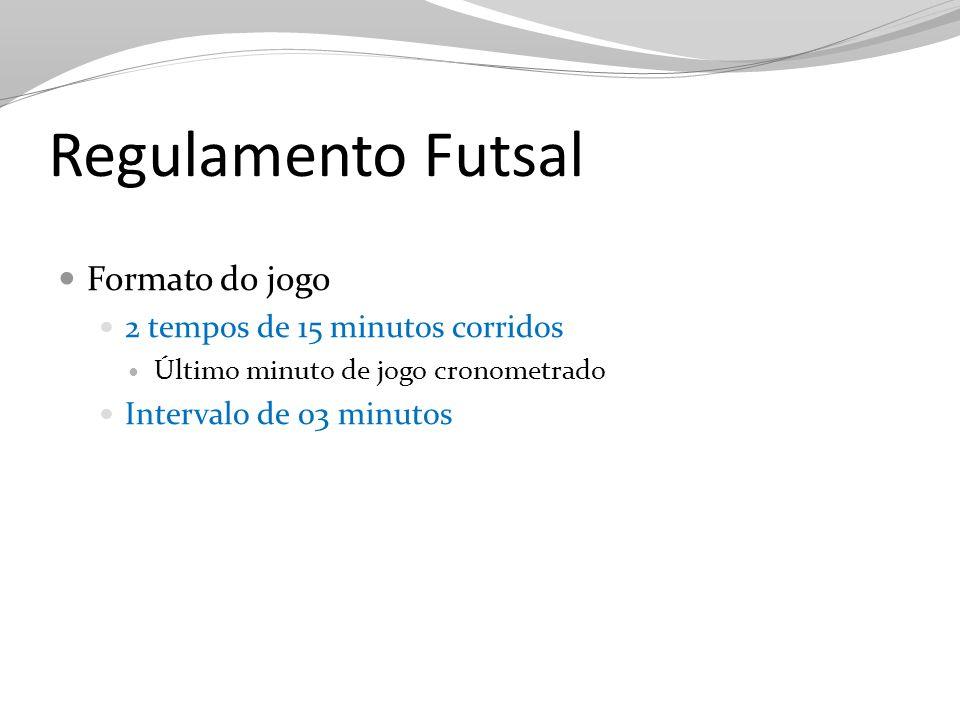 Regulamento Futsal Formato do jogo 2 tempos de 15 minutos corridos Último minuto de jogo cronometrado Intervalo de 03 minutos