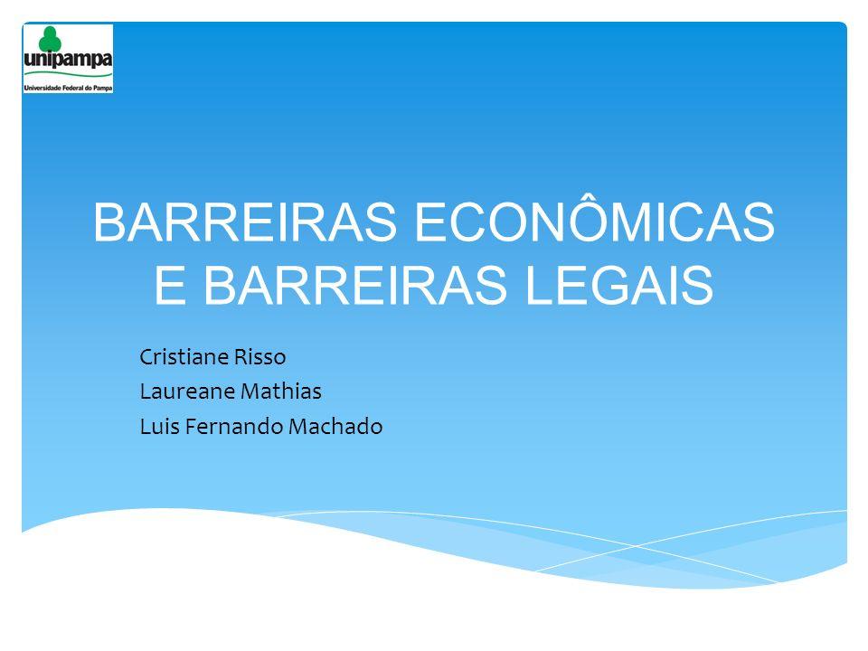 BARREIRAS ECONÔMICAS E BARREIRAS LEGAIS Cristiane Risso Laureane Mathias Luis Fernando Machado
